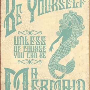Be Yourself - Unless Of Course You Can Be A Mermaid