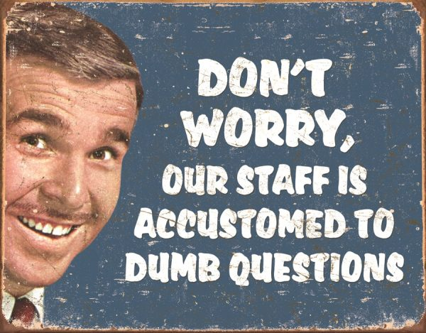Don't Worry Our Staff Is Accustomed To Dumb Questions