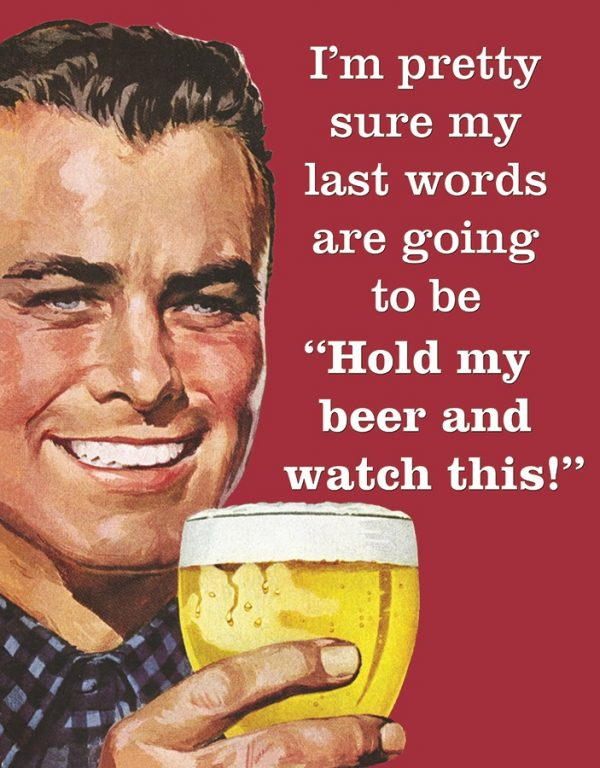 Last Words….Hold My Beer & Watch This