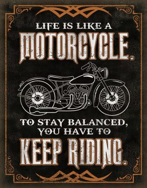 Life Is Like A Motorcycle To Stay Balanced You Have To Keep Riding