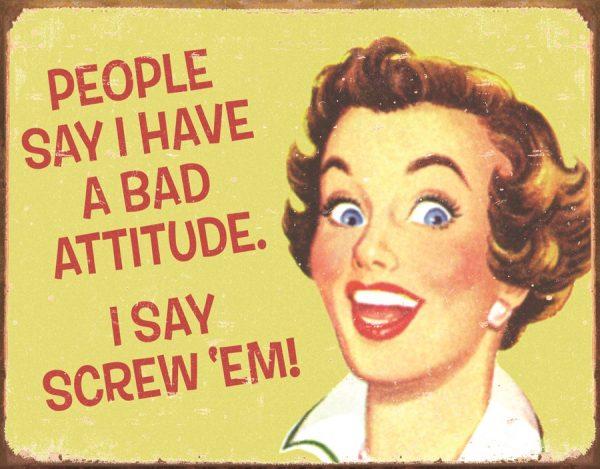 People Say I Have A Bad Attitude, I Say Screw e'm!